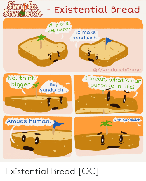 Life, Mean, and Simple: Simple  Sandwich  - Existential Bread  Why are  we here?  To make  sandwich.  @ASandwichGame  No, think  bigger.  I mean, what's our  purpose in life?  Big  sandwich...  With sandwich  Amuse human. Existential Bread [OC]