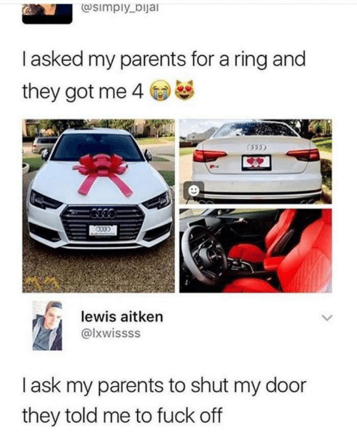 They Told Me: @simply_bijal  Tasked my parents for a ring and  they got me 4  lewis aitken  @lxwissss  lask my parents to shut my door  they told me to fuck off