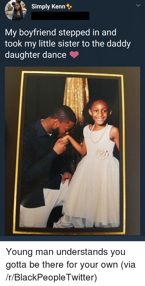 Blackpeopletwitter, Boyfriend, and Dance: Simply Kenn  My boyfriend stepped in and  took my little sister to the daddy  daughter dance Young man understands you gotta be there for your own (via /r/BlackPeopleTwitter)