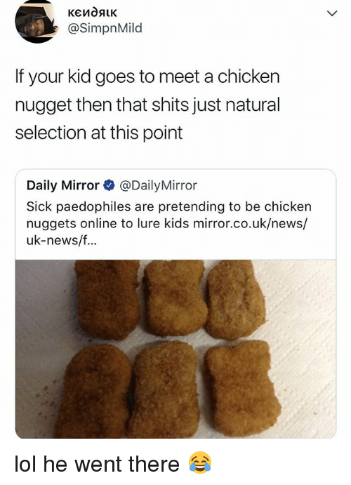 Lol, News, and Chicken: @SimpnMild  If your kid goes to meet a chickern  nugget then that shits just natural  selection at this point  Daily Mirror @Daily Mirror  Sick paedophiles are pretending to be chicken  nuggets online to lure kids mirror.co.uk/news/  uk-news/f.. lol he went there 😂