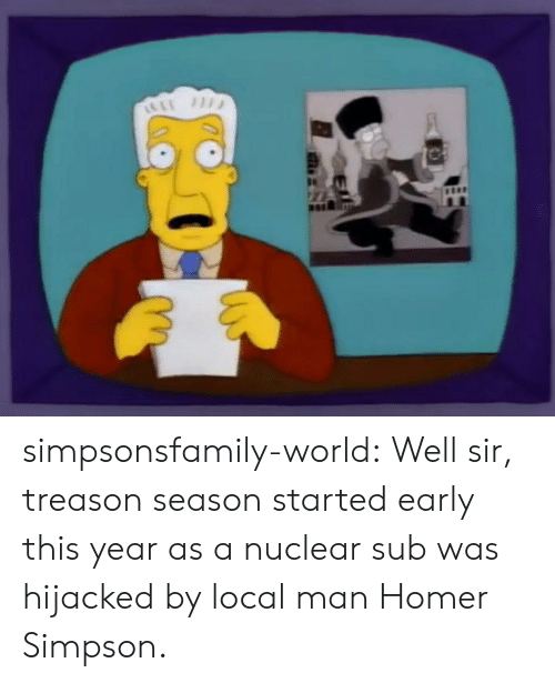 Homer Simpson: simpsonsfamily-world:   Well sir, treason season started early this year as a nuclear sub was hijacked by local man Homer Simpson.