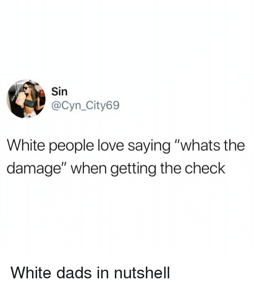 """Funny, Love, and White People: Sin  @Cyn_City69  White people love saying """"whats the  damage"""" when getting the check White dads in nutshell"""
