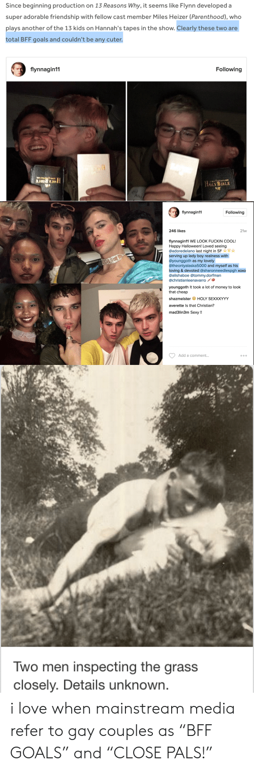 """Goals, Halloween, and Love: Since beginning production on 13 Reasons Why, it seems like Flynn developed a  super adorable friendship with fellow cast member Miles Heizer (Parenthood), who  plays another of the 13 kids on Hannah's tapes in the show. Clearly these two are  total BFF goals and couldn't be any cuter.  flynnagin11  Following  LY BIRLE   flynnagin11  Following  246 likes  21w  flynnagin11 WE LOOK FUCKIN COOL!  Happy Halloween! Loved seeing  @adoredelano last night in SF  serving up lady boy realness with  @younggoth as my lovely  @theonlyalaska5000 and myself as his  loving & devoted @sharonneedlespgh xoxo  @alishaboe @tommy.dorfman  @christianleenavarro  younggoth It took a lot of money to look  that cheap  shazmeisterHOLY SEXXXYYY  averette Is that Christian?  mad3lin3m Sexy!!  Add a comment..   wo men inspecting the grass  closely. Details unknown i love when mainstream media refer to gay couples as""""BFF GOALS"""" and""""CLOSE PALS!"""""""