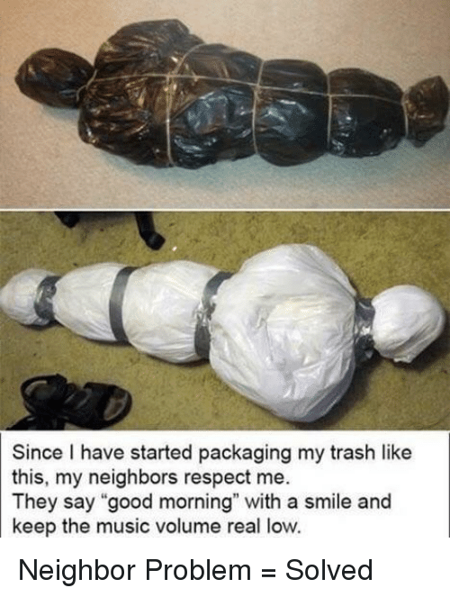 """Music, Respect, and Trash: Since I have started packaging my trash like  this, my neighbors respect me.  They say """"good morning"""" with a smile and  keep the music volume real low. Neighbor Problem = Solved"""