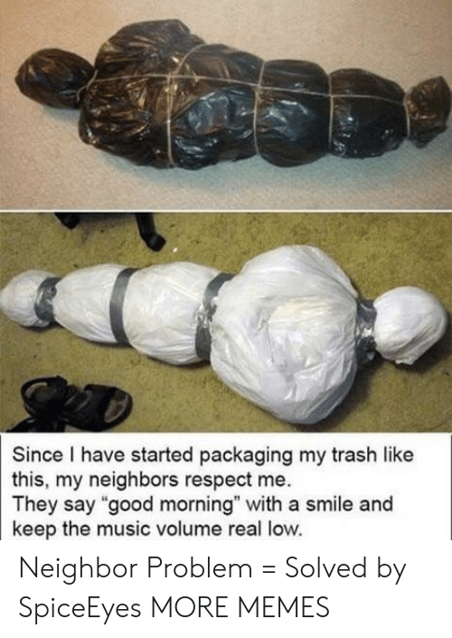 """Dank, Memes, and Music: Since I have started packaging my trash like  this, my neighbors respect me.  They say """"good morning"""" with a smile and  keep the music volume real low. Neighbor Problem = Solved by SpiceEyes MORE MEMES"""