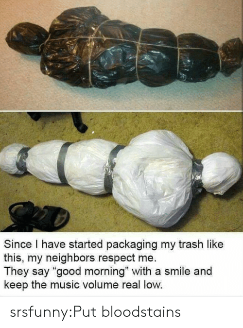 "Music, Respect, and Trash: Since I have started packaging my trash like  this, my neighbors respect me.  They say ""good morning"" with a smile and  keep the music volume real low. srsfunny:Put bloodstains"