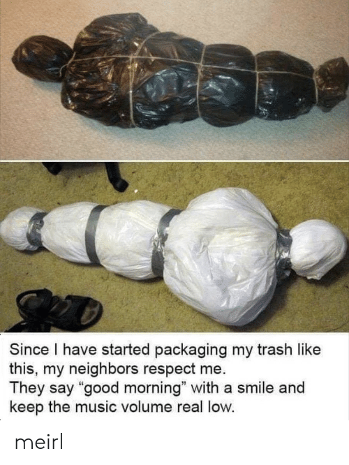 """Music, Respect, and Trash: Since I have started packaging my trash like  this, my neighbors respect me  They say """"good morning"""" with a smile and  keep the music volume real low. meirl"""