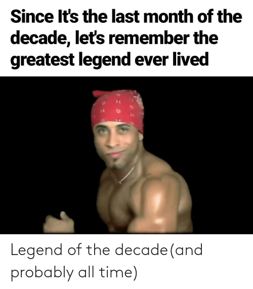 Time, Dank Memes, and Legend: Since It's the last month of the  decade, let's remember the  greatest legend ever lived Legend of the decade(and probably all time)