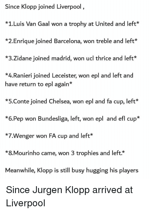trophies: Since Klopp joined Liverpool  *1.Luis Van Gaal won a trophy at United and left  *2.Enrique joined Barcelona, won treble and left*  *3.Zidane joined madrid, won ucl thrice and left*  *4.Ranieri joined Leceister, won epl and left and  have return to epl again*  *5.Conte joined Chelsea, won epl and fa cup, left  *6.Pep won Bundesliga, left, won epl and efl cup*  *7.Wenger won FA cup and left*  *8.Mourinho came, won 3 trophies and left.*  Meanwhile, Klopp is still busy hugging his players Since Jurgen Klopp arrived at Liverpool