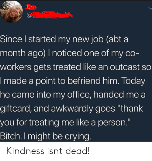 "Co Workers: Since l started my new job (abt a  month ago) I noticed one of my co-  workers gets treated like an outcast so  made a point to befriend him. loday  he came into my office, handed me a  giftcard, and awkwardly goes ""thank  you for treating me like a person.""  Bitch. I might be crying Kindness isnt dead!"