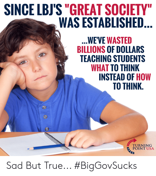 "Billions: SINCE LBJS""GREAT SOCIETY  WAS ESTABLISHED  WE'VE WASTED  BILLIONS OF DOLLARS  TEACHING STUDENTS  WHAT TO THINK  INSTEAD OF HOW  TO THINK.  TUINT NSA  POINT USA Sad But True... #BigGovSucks"