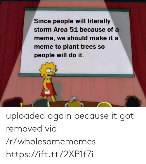 Meme, Trees, and Got: Since people will literally  storm Area 51 because of a  meme, we should make it a  meme to plant trees so  people will do it. uploaded again because it got removed via /r/wholesomememes https://ift.tt/2XP1f7i