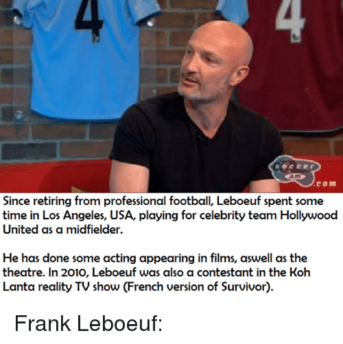 koh lanta: Since retiring from professional football, Leboeuf spent some  time in Los Angeles, USA, playing for celebrity team Hollywood  United as a midfielder  He has done some acting appearing in films, aswell as the  theatre. In 2010, Leboeuf was also a contestant in the Koh  Lanta reality TV show (French version of Survivor). Frank Leboeuf: