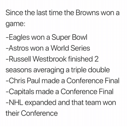 Chris Paul, Philadelphia Eagles, and Nfl: Since the last time the Browns won a  game:  -Eagles won a Super Bowl  Astros won a World Series  Russell Westbrook finished 2  seasons averaging a triple double  Chris Paul made a Conference Final  -Capitals made a Conference Final  NHL expanded and that team won  their Conference