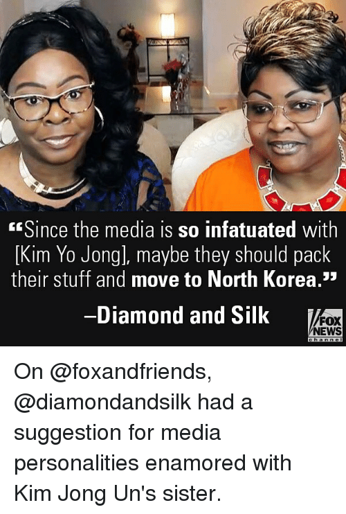Memes, News, and North Korea: Since the media is so infatuated with  [Kim Yo Jong], maybe they should pack  their stuff and move to North Korea.3*  -Diamond and Silk  FOX  NEWS On @foxandfriends, @diamondandsilk had a suggestion for media personalities enamored with Kim Jong Un's sister.