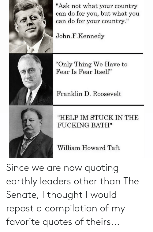 compilation: Since we are now quoting earthly leaders other than The Senate, I thought I would repost a compilation of my favorite quotes of theirs...