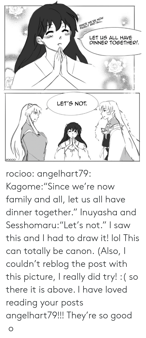 "Family, Lol, and Saw: SINCE WE'RE NOW  FAMILY AND ALL  LET US ALL HAVE  DINNER TOGETHER!  LET'S NOT  ROCIOO rocioo: angelhart79:  Kagome:""Since we're now family and all, let us all have dinner together."" Inuyasha and Sesshomaru:""Let's not."" I saw this and I had to draw it! lol This can totally be canon. (Also, I couldn't reblog the post with this picture, I really did try! :( so there it is above. I have loved reading your posts angelhart79!!! They're so good  o"