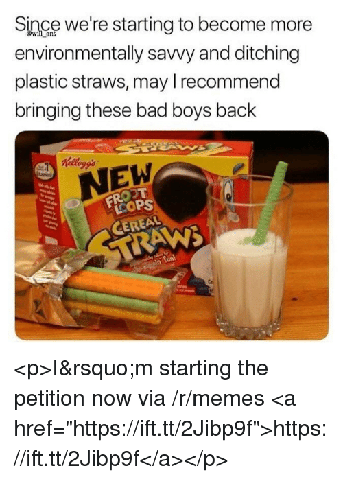 """Bad, Bad Boys, and Memes: Since we're starting to become more  environmentally savvy and ditching  plastic straws, may Irecommend  bringing these bad boys back  ent  Kelloggs  EW  LCOP  CEREAL <p>I'm starting the petition now via /r/memes <a href=""""https://ift.tt/2Jibp9f"""">https://ift.tt/2Jibp9f</a></p>"""