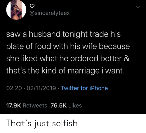 Food, Iphone, and Marriage: @sincerelyteex  saw a husband tonight trade his  plate of food with his wife becaus  she liked what he ordered better &  that's the kind of marriage i want.  02:20 02/11/2019 Twitter for iPhone  17.9K Retweets 76.5K Likes That's just selfish