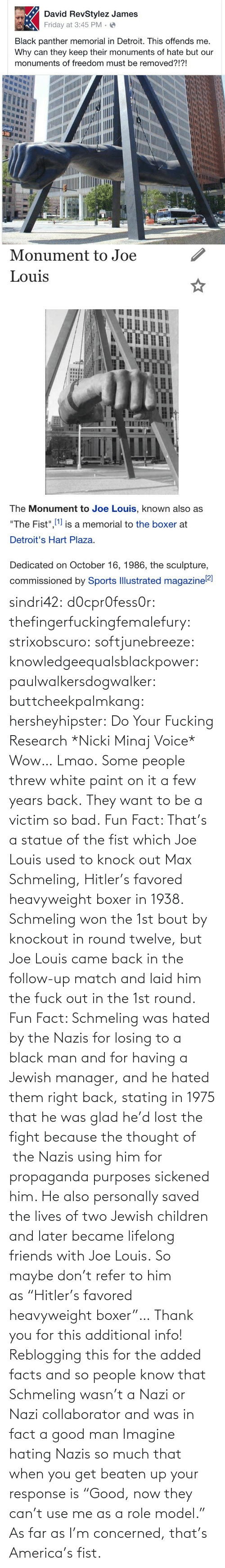 "Also: sindri42:  d0cpr0fess0r:  thefingerfuckingfemalefury:  strixobscuro:  softjunebreeze:  knowledgeequalsblackpower:  paulwalkersdogwalker:   buttcheekpalmkang:   hersheyhipster:  Do Your Fucking Research *Nicki Minaj Voice*    Wow… Lmao.   Some people threw white paint on it a few years back.   They want to be a victim so bad.  Fun Fact: That's a statue of the fist which Joe Louis used to knock out Max Schmeling, Hitler's favored heavyweight boxer in 1938. Schmeling won the 1st bout by knockout in round twelve, but Joe Louis came back in the follow-up match and laid him the fuck out in the 1st round.  Fun Fact: Schmeling was hated by the Nazis for losing to a black man and for having a Jewish manager, and he hated them right back, stating in 1975 that he was glad he'd lost the fight because the thought of  the Nazis using him for propaganda purposes sickened him. He also personally saved the lives of two Jewish children and later became lifelong friends with Joe Louis. So maybe don't refer to him as ""Hitler's favored heavyweight boxer""…  Thank you for this additional info! Reblogging this for the added facts and so people know that Schmeling wasn't a Nazi or Nazi collaborator and was in fact a good man   Imagine hating Nazis so much that when you get beaten up your response is ""Good, now they can't use me as a role model.""  As far as I'm concerned, that's America's fist."