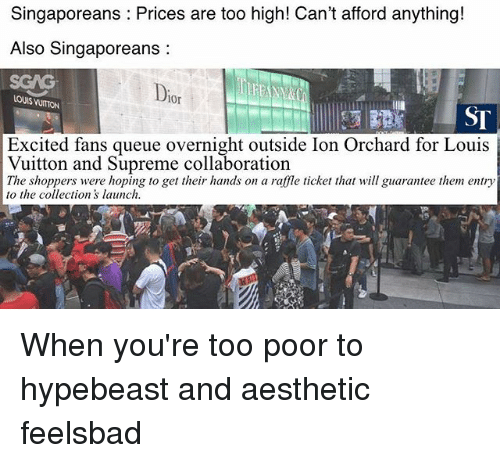 hypebeast: Singaporeans Prices are too high! Can't afford anything!  Also Singaporeans:  SGAG  Dio  LOUIS VUITON  0r  ST  Excited fans queue overnight outside Ion Orchard for Louis  Vuitton and Supreme collaboration  The shoppers were hoping to get their hands on a raffle ticket thatill guarantee them entry  to the collections launch When you're too poor to hypebeast and aesthetic feelsbad