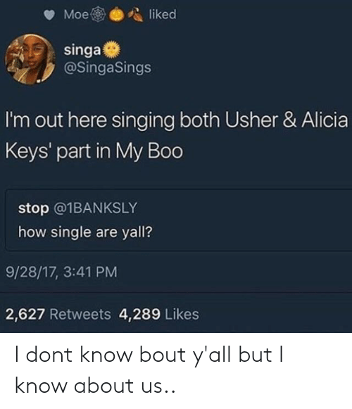 Alicia Keys: @SingaSings  I'm out here singing both Usher & Alicia  Keys' part in My Boo  stop @1BANKSLY  how single are yall?  9/28/17, 3:41 PM  2,627 Retweets 4,289 Likes I dont know bout y'all but I know about us..