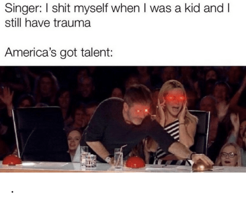 when i was a kid: Singer: I shit myself when I was a kid and I  still have trauma  America's got talent: .