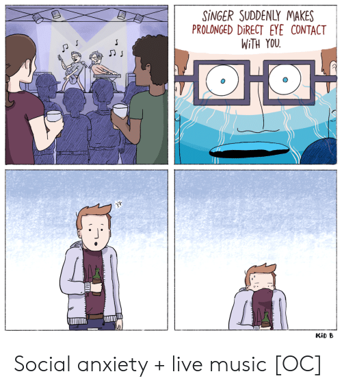 social anxiety: SINGER SUDDENLY MAKES  PROLONGED DIRECT EYE CONTACT  WITH YOU  KiD B Social anxiety + live music [OC]
