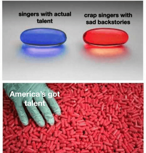 Sad, America's Got Talent, and Got: singers with actual  talent  crap singers with  sad backstories  America's got  talent
