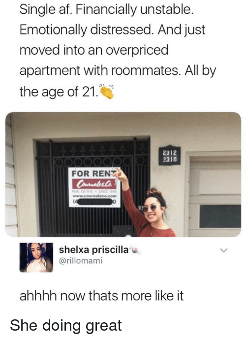 distressed: Single af. Financially unstable.  Emotionally distressed. And just  moved into an overpriced  apartment with roommates. All by  the age of 21.  2312  2310  FOR RENT  EAL ESTATESINCE 4  www.cournaleco.com  shelxa priscilla  @rillomami  ahhhh now thats more like it She doing great