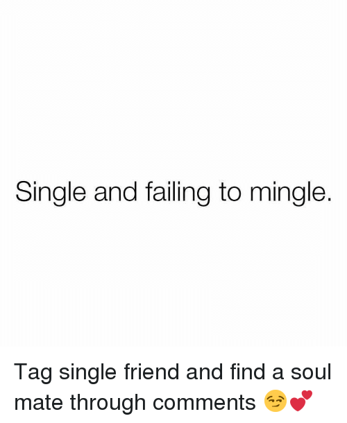 soul mate: Single and failing to mingle. Tag single friend and find a soul mate through comments 😏💕