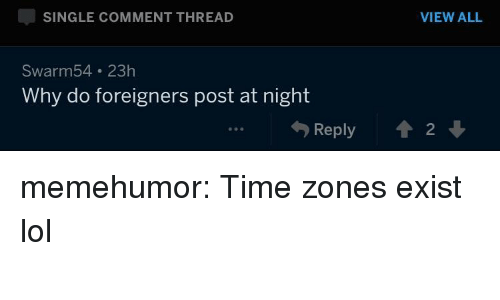 time zones: SINGLE COMMENT THREAD  VIEW ALL  Swarm54 23h  Why do foreigners post at night  勺Reply  會2 ↓  90 memehumor:  Time zones exist lol