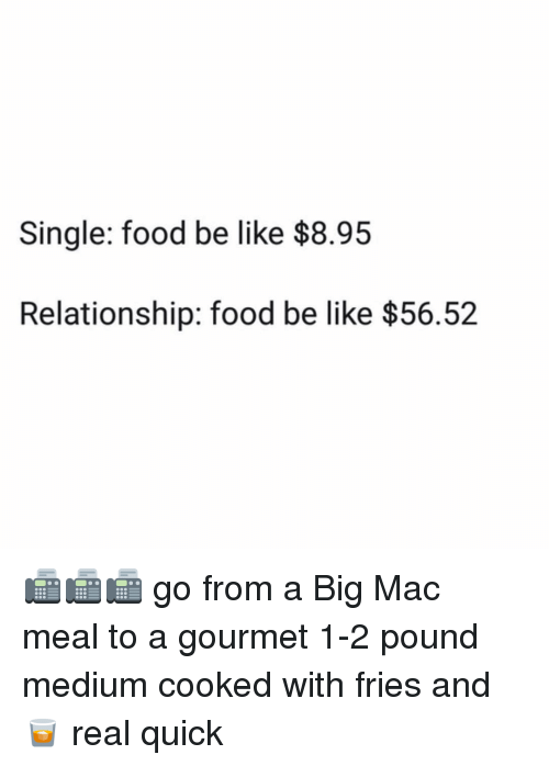 A Big Mac: Single: food be like $8.95  Relationship: food be like $56.52 📠📠📠 go from a Big Mac meal to a gourmet 1-2 pound medium cooked with fries and 🥃 real quick