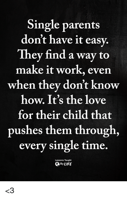 Love, Memes, and Parents: Single parents  don't have it easy.  They find a way to  make it work, even  when they don't know  how. It's the love  for their child that  pushes them through  every single time.  Lessons Taught  ByLIFE <3