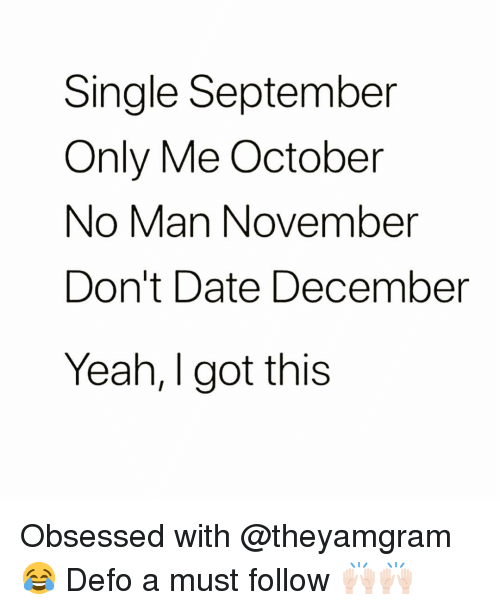 Funny, Yeah, and Date: Single September  Only Me October  No Man November  Don't Date December  Yeah, I got this Obsessed with @theyamgram 😂 Defo a must follow 🙌🏻🙌🏻