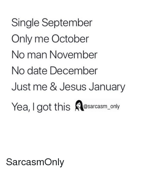 Funny, Jesus, and Memes: Single September  Only me October  No man November  No date December  Just me & Jesus January  Yea, I got this esarcasm only SarcasmOnly