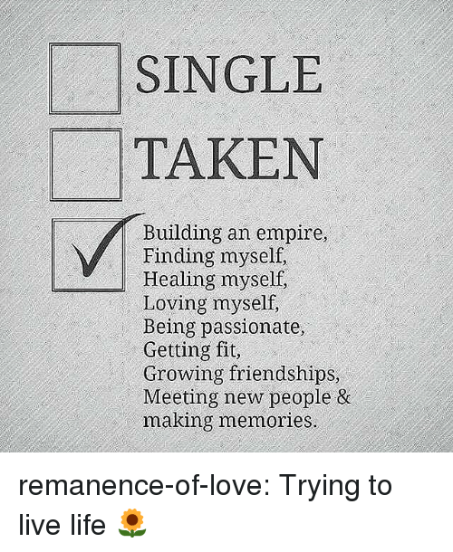 Empire, Life, and Love: SINGLE  TAKEN  Building an empire  Finding myself,  Healing myself,  Loving myself  Being passionate,  Getting fit,  Growing friendships  Meeting new people &  making memories remanence-of-love:  Trying to live life 🌻