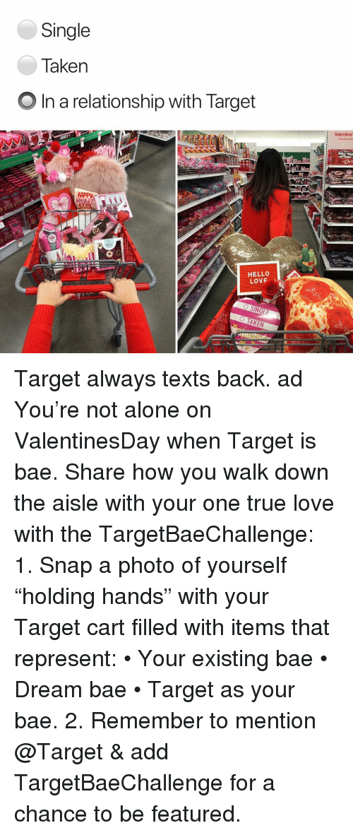 """Being Alone, Bae, and Hello: Single  Taken  O In a relationship with Target  Valentine  Thursday Febra  RAPPy  HeAR  HELLO  LOVF Target always texts back. ad You're not alone on ValentinesDay when Target is bae. Share how you walk down the aisle with your one true love with the TargetBaeChallenge: 1. Snap a photo of yourself """"holding hands"""" with your Target cart filled with items that represent: • Your existing bae • Dream bae • Target as your bae. 2. Remember to mention @Target & add TargetBaeChallenge for a chance to be featured."""