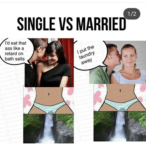 Ass, Laundry, and Memes: SINGLE VS MARRIED  1/2  I'd eat that  ass like a  retard on  bath salts  I put the  laundry  away