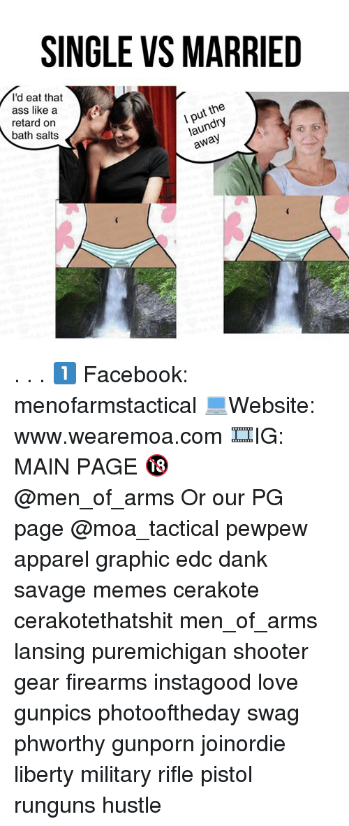 Ass, Dank, and Facebook: SINGLE VS MARRIED  I'd eat that  ass like a  retard on  bath salts  I put the  laundry  away . . . 1️⃣ Facebook: menofarmstactical 💻Website: www.wearemoa.com 🎞IG: MAIN PAGE 🔞 @men_of_arms Or our PG page @moa_tactical pewpew apparel graphic edc dank savage memes cerakote cerakotethatshit men_of_arms lansing puremichigan shooter gear firearms instagood love gunpics photooftheday swag phworthy gunporn joinordie liberty military rifle pistol runguns hustle