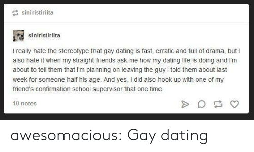 Dating, Friends, and Life: siniristiriita  siniristiriita  I really hate the stereotype that gay dating is fast, erratic and full of drama, but I  also hate it when my straight friends ask me how my dating life is doing and l'm  about to tell them that I'm planning on leaving the guy told them about last  week for someone half his age. And yes, I did also hook up with one of my  friend's confirmation school supervisor that one time.  10 notes awesomacious:  Gay dating