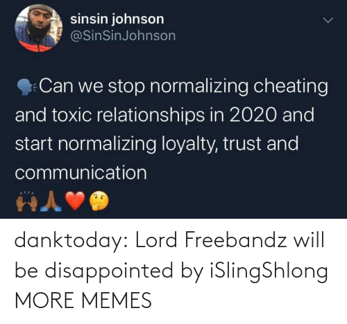 trust: sinsin johnson  @SinSinJohnson  Can we stop normalizing cheating  and toxic relationships in 2020 and  start normalizing loyalty, trust and  communication danktoday:  Lord Freebandz will be disappointed by iSlingShlong MORE MEMES