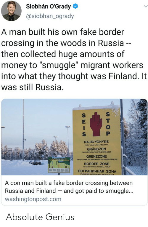 """Fake, Money, and Genius: Siobhán O'Grady  @siobhan_ogrady  A man built his own fake border  crossing in the woods in Russia --  then collected huge amounts of  money to """"smuggle"""" migrant workers  into what they thought was Finland. It  was still Russia.  RAJAVYÖHYKE  PAÄSY LMAN LUPAA KIELLETTY  GRÄNSZON  TILLTRADE UTAN TILLSTAND FORBJUDET  GRENZZONE  RAJAVYOHYKE  ENTRITT OHNE ENTSPRECHENDE ERLAUONIS VERBOTEN  BORDER ZONE  NO ENTRY WITHOUT SPECIAL PERMIT  ПОГРАНИЧНАЯ ЗОНА  въсзд БЕз РАЗРЕЦЕНИЯ ЗАПРЕЩАЕТСЯ  A con man built a fake border crossing between  Russia and Finland – and got paid to smuggle...  washingtonpost.com  STOP Absolute Genius"""