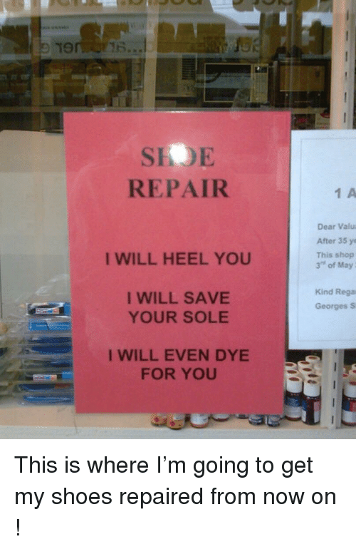 "heel: SIOE  REPAIR  1 A  Dear Valu  After 35 ye  This shop  3"" of May  I WILL HEEL YOU  I WILL SAVE  YOUR SOLE  Kind Rega  Georges S  I WILL EVEN DYE  FOR YOU This is where I'm going to get my shoes repaired from now on !"