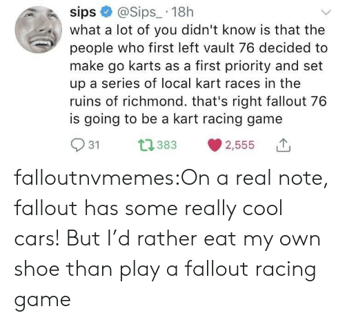 richmond: sips@Sips_ 18h  what a lot of you didn't know is that the  people who first left vault 76 decided to  make go karts as a first priority and set  up a series of local kart races in the  ruins of richmond. that's right fallout 76  is going to be a kart racing game  031  383  2,555 T falloutnvmemes:On a real note, fallout has some really cool cars! But I'd rather eat my own shoe than play a fallout racing game