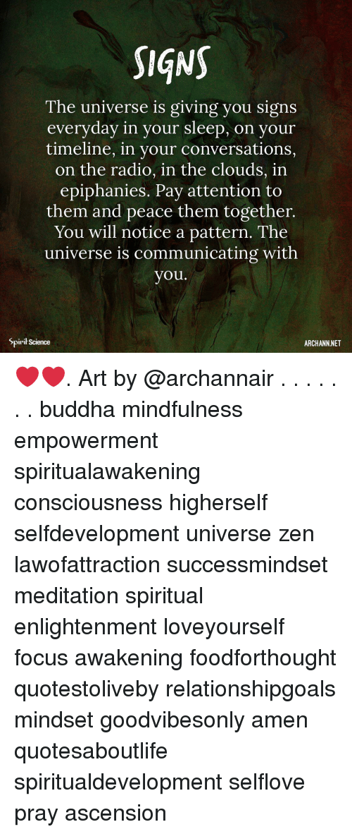 awakening: SIqNS  The universe is giving you signs  everyday in your sleep, on  your  timeline, in your conversations,  on the radio, in the clouds, in  epiphanies. Pay attention to  them and peace them together.  You will notice a pattern. The  universe is communicating with  you.  Spirił Science  ARCHANN NET ❤️❤️. Art by @archannair . . . . . . . buddha mindfulness empowerment spiritualawakening consciousness higherself selfdevelopment universe zen lawofattraction successmindset meditation spiritual enlightenment loveyourself focus awakening foodforthought quotestoliveby relationshipgoals mindset goodvibesonly amen quotesaboutlife spiritualdevelopment selflove pray ascension
