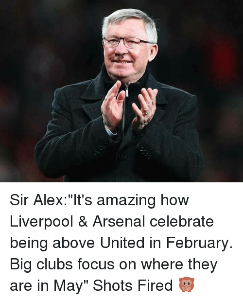 "Shot Fired: Sir Alex:""It's amazing how Liverpool & Arsenal celebrate being above United in February. Big clubs focus on where they are in May"" Shots Fired 🙊"