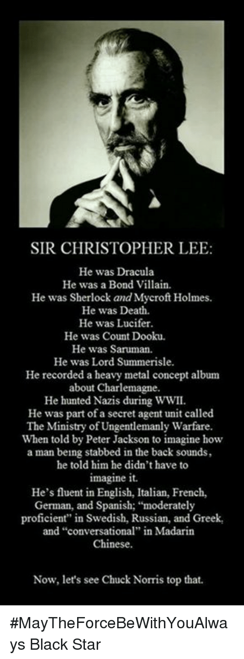 """saruman: SIR CHRISTOPHER LEE  He was Dracula  He was a Bond Villain.  He was Sherlock and Mycroft Holmes.  He was Death.  He was Lucifer.  He was Count Dooku.  He was Saruman.  He was Lord Summerisle.  He recorded a heavy metal concept album  about Charlemagne.  He hunted Nazis during WWII.  He was part of a secret agent unit called  The Ministry of Ungentlemanly Warfare  When told by Peter Jackson to imagine how  a man being stabbed in the back sounds,  he told him he didn't have to  imagine it.  He's fluent in English, Italian, French,  German, and Spanish: """"moderately  proficient"""" in Swedish, Russian, and Greek,  and """"conversational"""" in Madarin  Chinese.  Now, let's see Chuck Norris top that. #MayTheForceBeWithYouAlways   Black Star"""