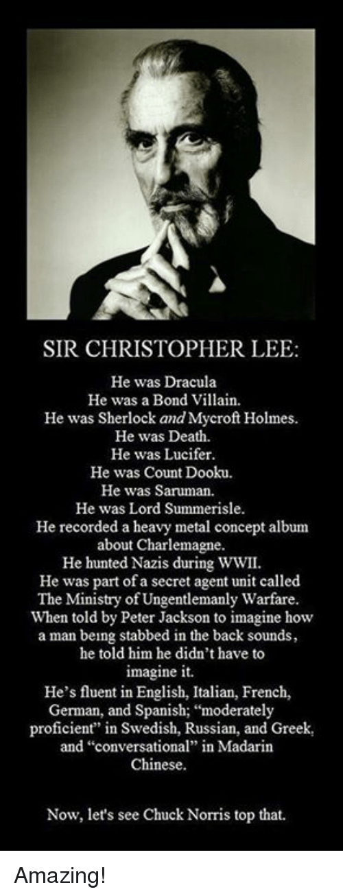 """saruman: SIR CHRISTOPHER LEE:  He was Dracula  He was a Bond Villain  He was Sherlock and Mycroft Holmes.  He was Death.  He was Lucifer.  He was Count Dooku.  He was Saruman.  He was Lord Summerisle.  He recorded a heavy metal concept album  about Charlemagne.  He hunted Nazis during WWII.  He was part of a secret agent unit called  The Ministry of Ungentlemanly Warfare.  When told by Peter Jackson to imagine how  a man being stabbed in the back sounds,  he told him he didn't have to  imagine it.  He's fluent in English, Italian, French,  German, and Spanish; """"moderately  proficient"""" in Swedish, Russian, and Greek,  and """"conversational"""" in Madarin  Chinese.  Now, let's see Chuck Norris top that. Amazing!"""