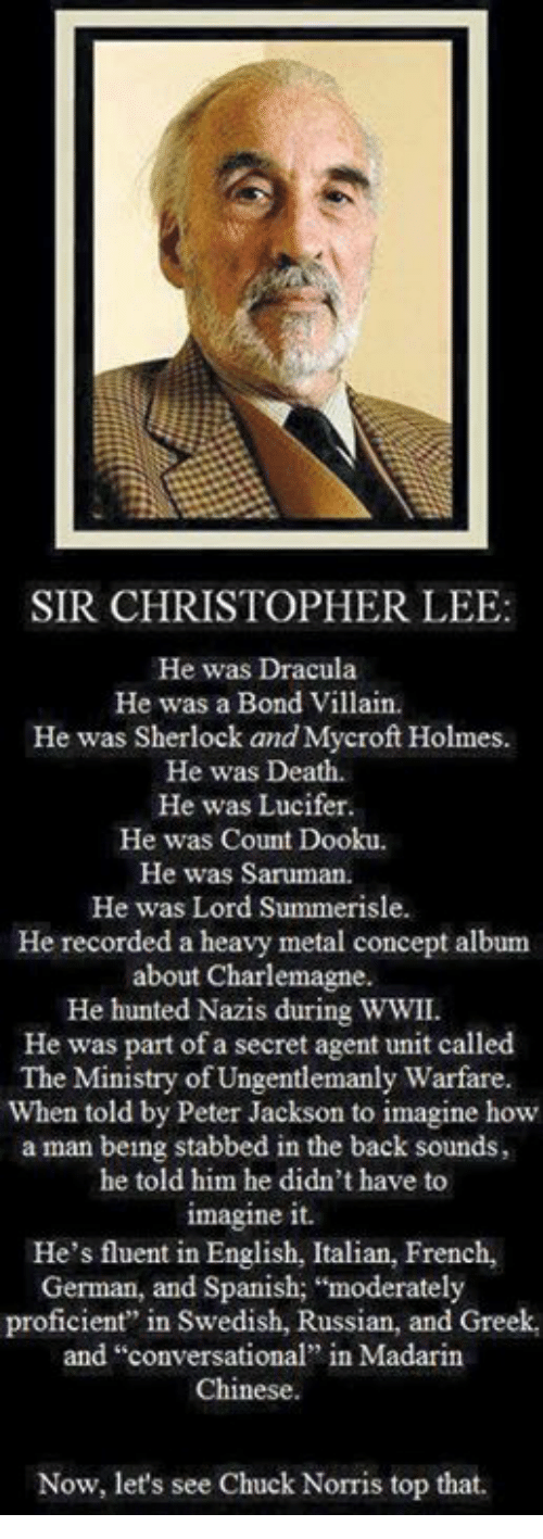 """saruman: SIR CHRISTOPHER LEE:  He was Dracula  He was a Bond Villain.  He was Sherlock and Mycroft Holmes  He was Death.  He was Lucifer  He was Count Dooku.  He was Saruman.  He was Lord Summerisle.  He recorded a heavy metal concept album  about Charlemagne.  He hunted Nazis during WWII.  He was part of a secret agent unit called  The Ministry of Ungentlemanly Warfare.  When told by Peter Jackson to imagine how  a man being stabbed in the back sounds,  he told him he didn't have to  imagine it.  He's fluent in English, Italian, French,  German, and Spanish; """"moderately  proficient"""" in Swedish, Russian, and Greek,  and """"conversational"""" in Madarin  Chinese.  Now, let's see Chuck Norris top that."""